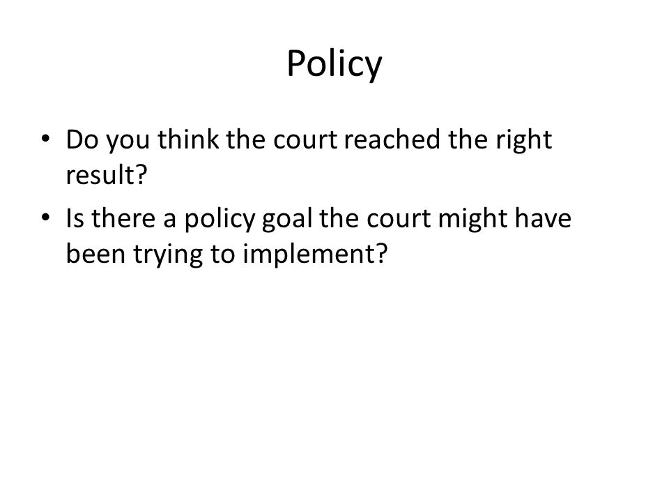 Policy Do you think the court reached the right result? Is there a policy goal the court might have been trying to implement?