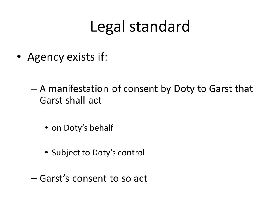 Legal standard Agency exists if: – A manifestation of consent by Doty to Garst that Garst shall act on Doty's behalf Subject to Doty's control – Garst
