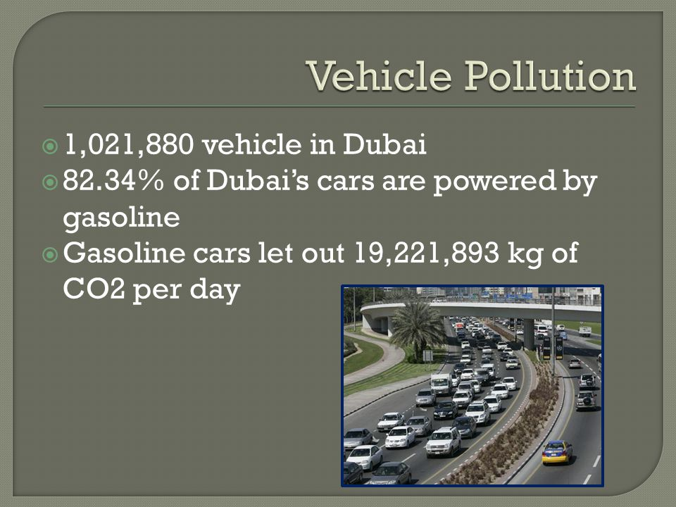  1,021,880 vehicle in Dubai  82.34% of Dubai's cars are powered by gasoline  Gasoline cars let out 19,221,893 kg of CO2 per day