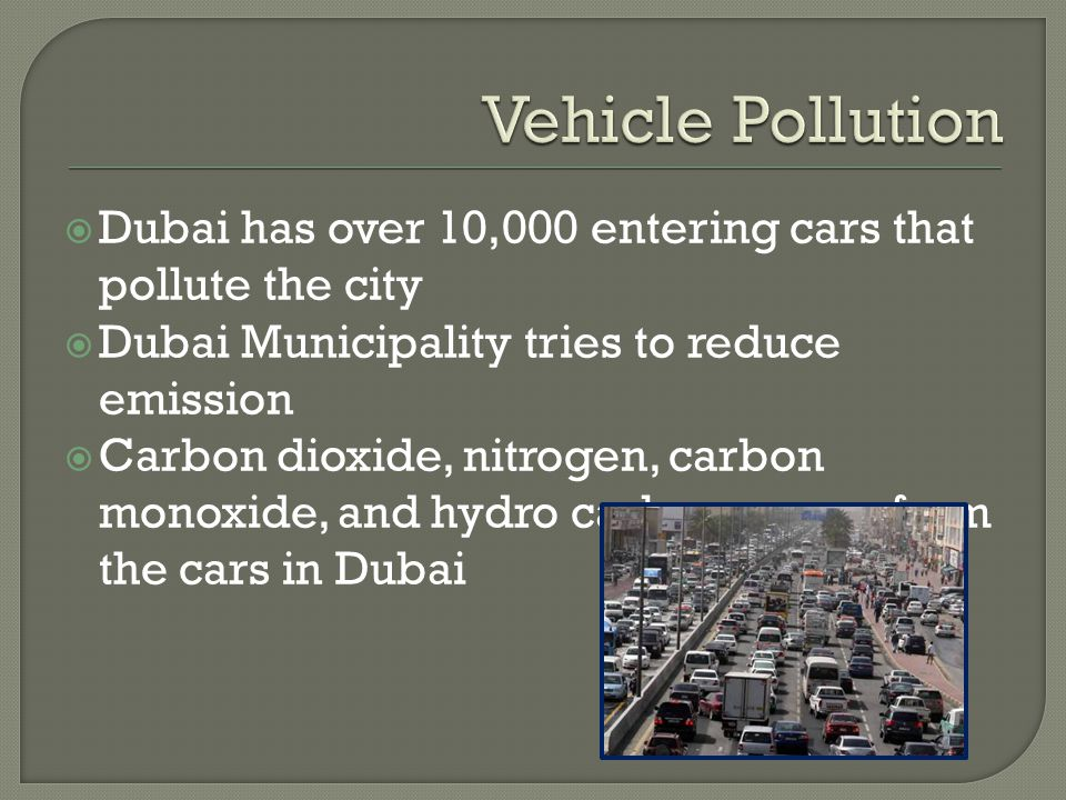  Dubai has over 10,000 entering cars that pollute the city  Dubai Municipality tries to reduce emission  Carbon dioxide, nitrogen, carbon monoxide, and hydro carbons come from the cars in Dubai
