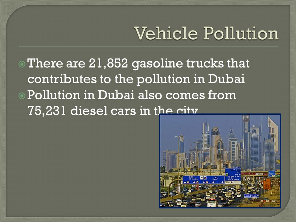  There are 21,852 gasoline trucks that contributes to the pollution in Dubai  Pollution in Dubai also comes from 75,231 diesel cars in the city