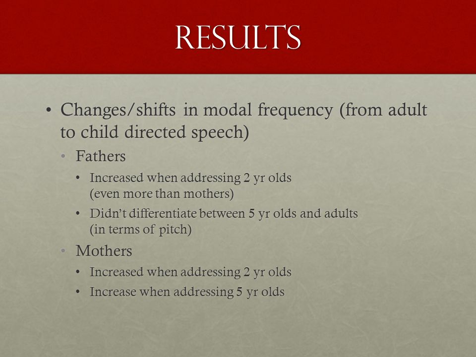 results Changes/shifts in modal frequency (from adult to child directed speech)Changes/shifts in modal frequency (from adult to child directed speech) FathersFathers Increased when addressing 2 yr olds (even more than mothers)Increased when addressing 2 yr olds (even more than mothers) Didn't differentiate between 5 yr olds and adults (in terms of pitch)Didn't differentiate between 5 yr olds and adults (in terms of pitch) MothersMothers Increased when addressing 2 yr oldsIncreased when addressing 2 yr olds Increase when addressing 5 yr oldsIncrease when addressing 5 yr olds