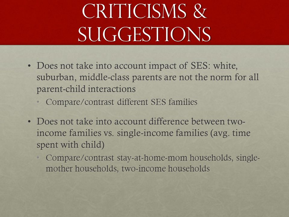 Criticisms & Suggestions Does not take into account impact of SES: white, suburban, middle-class parents are not the norm for all parent-child interactionsDoes not take into account impact of SES: white, suburban, middle-class parents are not the norm for all parent-child interactions Compare/contrast different SES familiesCompare/contrast different SES families Does not take into account difference between two- income families vs.