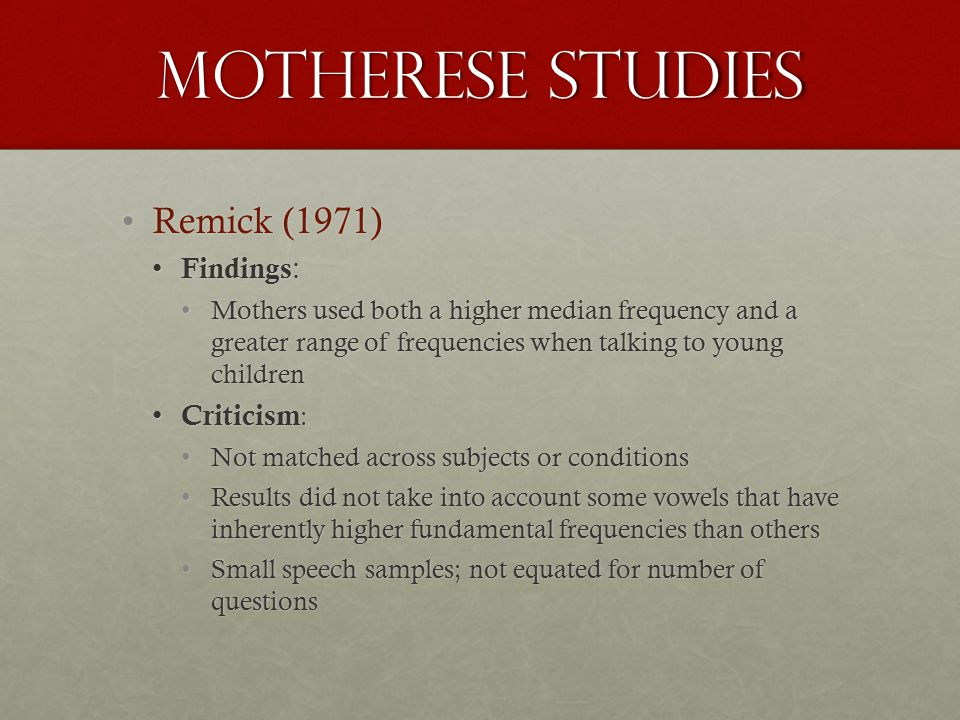 Motherese studies Remick (1971)Remick (1971) Findings : Findings : Mothers used both a higher median frequency and a greater range of frequencies when talking to young childrenMothers used both a higher median frequency and a greater range of frequencies when talking to young children Criticism : Criticism : Not matched across subjects or conditionsNot matched across subjects or conditions Results did not take into account some vowels that have inherently higher fundamental frequencies than othersResults did not take into account some vowels that have inherently higher fundamental frequencies than others Small speech samples; not equated for number of questionsSmall speech samples; not equated for number of questions