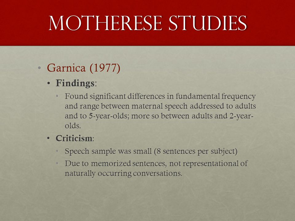 Motherese studies Garnica (1977)Garnica (1977) Findings : Findings : Found significant differences in fundamental frequency and range between maternal speech addressed to adults and to 5-year-olds; more so between adults and 2-year- olds.Found significant differences in fundamental frequency and range between maternal speech addressed to adults and to 5-year-olds; more so between adults and 2-year- olds.