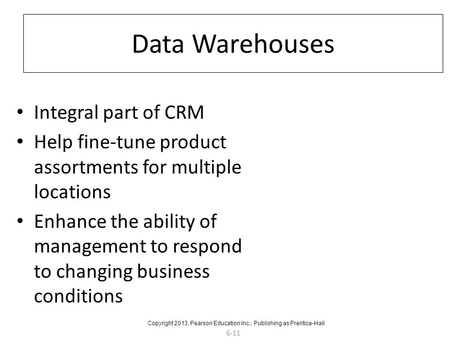 6-11 Data Warehouses Integral part of CRM Help fine-tune product assortments for multiple locations Enhance the ability of management to respond to changing business conditions Copyright 2013, Pearson Education Inc., Publishing as Prentice-Hall