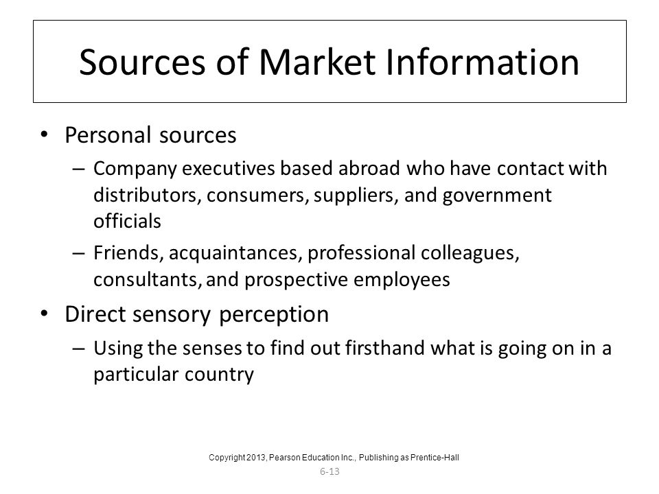 6-13 Sources of Market Information Personal sources – Company executives based abroad who have contact with distributors, consumers, suppliers, and government officials – Friends, acquaintances, professional colleagues, consultants, and prospective employees Direct sensory perception – Using the senses to find out firsthand what is going on in a particular country Copyright 2013, Pearson Education Inc., Publishing as Prentice-Hall