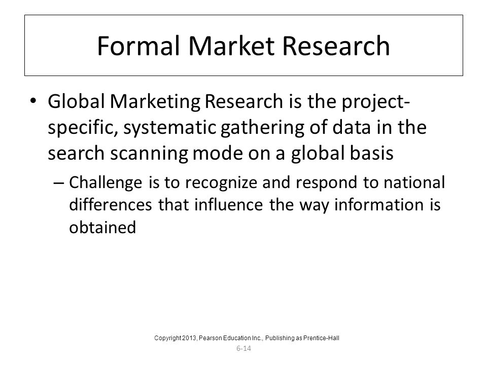 6-14 Formal Market Research Global Marketing Research is the project- specific, systematic gathering of data in the search scanning mode on a global b