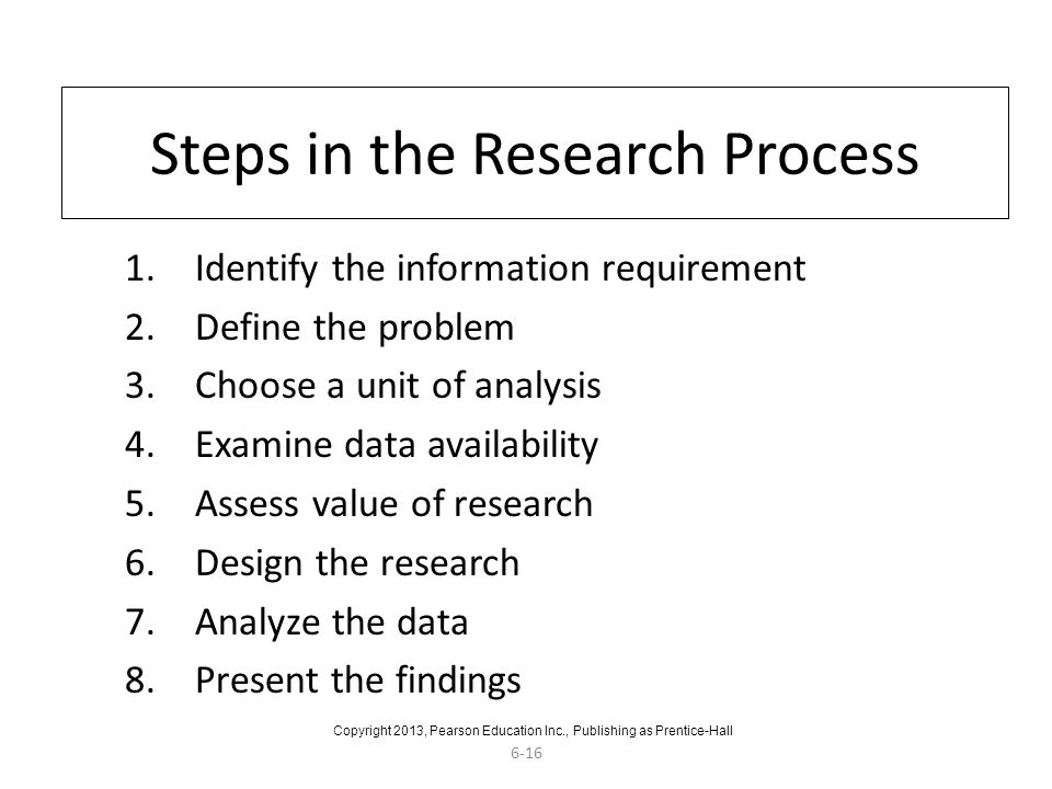 6-16 Steps in the Research Process 1.Identify the information requirement 2.Define the problem 3.Choose a unit of analysis 4.Examine data availability 5.Assess value of research 6.Design the research 7.Analyze the data 8.Present the findings Copyright 2013, Pearson Education Inc., Publishing as Prentice-Hall