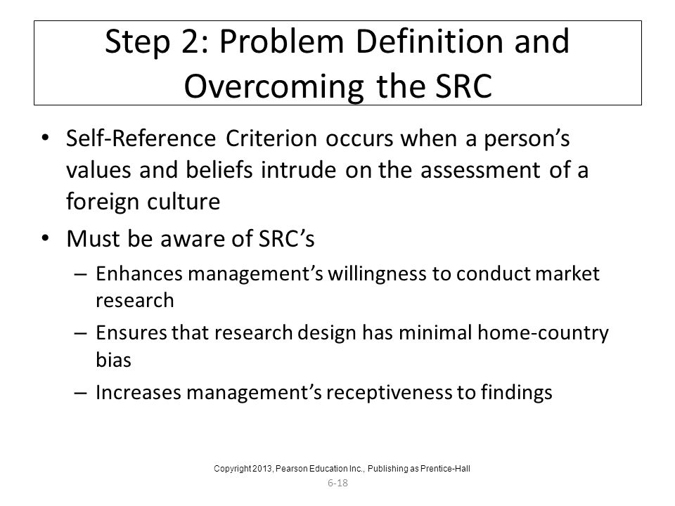 6-18 Step 2: Problem Definition and Overcoming the SRC Self-Reference Criterion occurs when a person's values and beliefs intrude on the assessment of a foreign culture Must be aware of SRC's – Enhances management's willingness to conduct market research – Ensures that research design has minimal home-country bias – Increases management's receptiveness to findings Copyright 2013, Pearson Education Inc., Publishing as Prentice-Hall