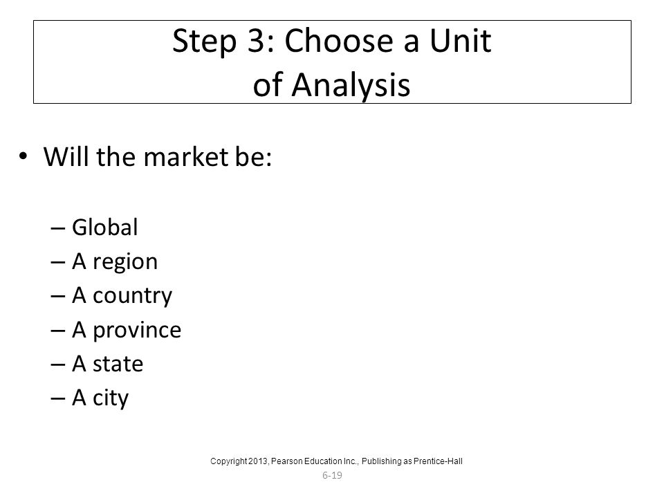 6-19 Step 3: Choose a Unit of Analysis Will the market be: – Global – A region – A country – A province – A state – A city Copyright 2013, Pearson Education Inc., Publishing as Prentice-Hall
