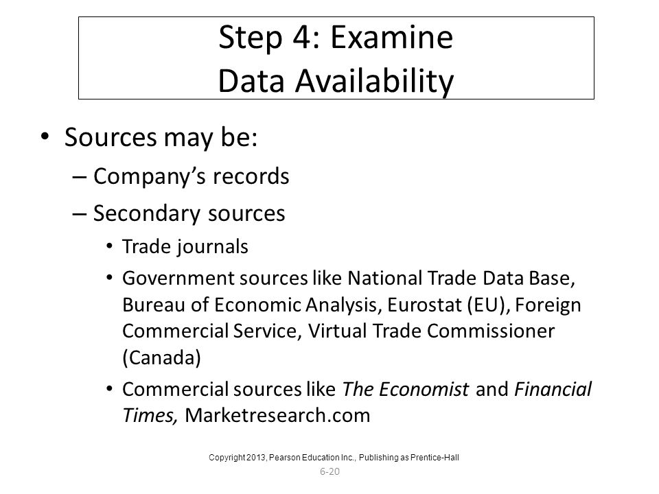 6-20 Step 4: Examine Data Availability Sources may be: – Company's records – Secondary sources Trade journals Government sources like National Trade Data Base, Bureau of Economic Analysis, Eurostat (EU), Foreign Commercial Service, Virtual Trade Commissioner (Canada) Commercial sources like The Economist and Financial Times, Marketresearch.com Copyright 2013, Pearson Education Inc., Publishing as Prentice-Hall