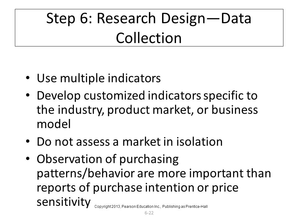 6-22 Step 6: Research Design—Data Collection Use multiple indicators Develop customized indicators specific to the industry, product market, or business model Do not assess a market in isolation Observation of purchasing patterns/behavior are more important than reports of purchase intention or price sensitivity Copyright 2013, Pearson Education Inc., Publishing as Prentice-Hall