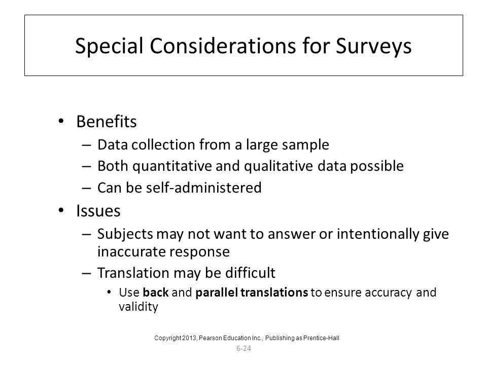 6-24 Special Considerations for Surveys Benefits – Data collection from a large sample – Both quantitative and qualitative data possible – Can be self-administered Issues – Subjects may not want to answer or intentionally give inaccurate response – Translation may be difficult Use back and parallel translations to ensure accuracy and validity Copyright 2013, Pearson Education Inc., Publishing as Prentice-Hall