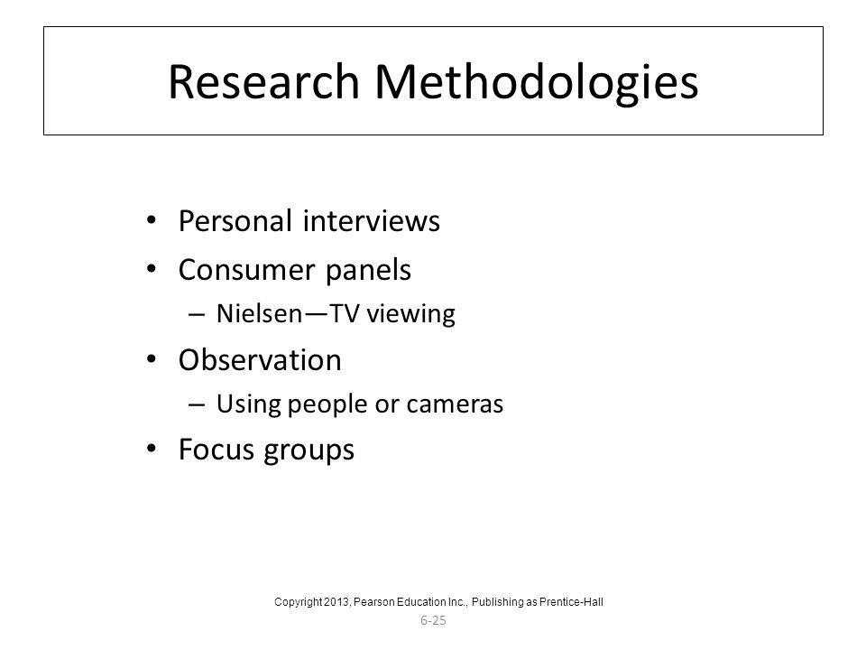 6-25 Research Methodologies Personal interviews Consumer panels – Nielsen—TV viewing Observation – Using people or cameras Focus groups Copyright 2013, Pearson Education Inc., Publishing as Prentice-Hall