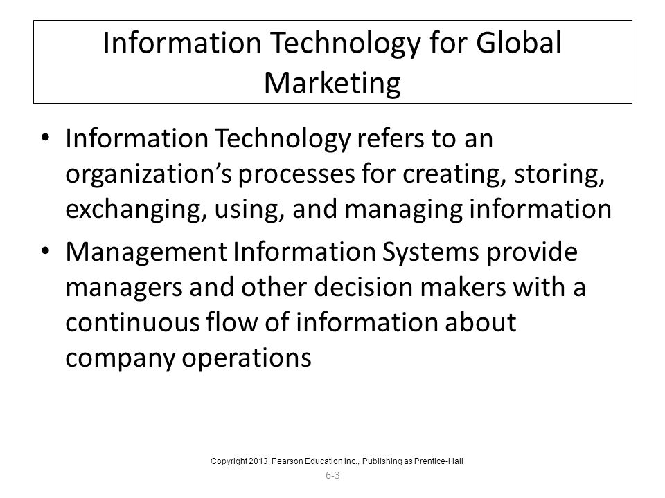 6-3 Information Technology for Global Marketing Information Technology refers to an organization's processes for creating, storing, exchanging, using, and managing information Management Information Systems provide managers and other decision makers with a continuous flow of information about company operations Copyright 2013, Pearson Education Inc., Publishing as Prentice-Hall