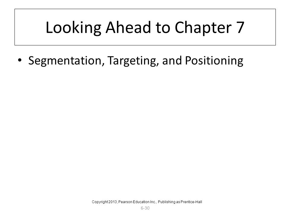 6-30 Looking Ahead to Chapter 7 Segmentation, Targeting, and Positioning Copyright 2013, Pearson Education Inc., Publishing as Prentice-Hall