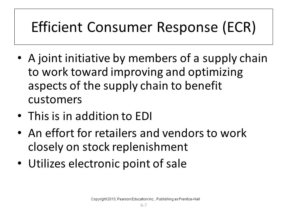 6-7 Efficient Consumer Response (ECR) A joint initiative by members of a supply chain to work toward improving and optimizing aspects of the supply ch