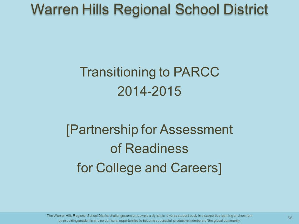 Transitioning to PARCC 2014-2015 [Partnership for Assessment of Readiness for College and Careers] The Warren Hills Regional School District challenges and empowers a dynamic, diverse student body in a supportive learning environment by providing academic and co-curricular opportunities to become successful, productive members of the global community.