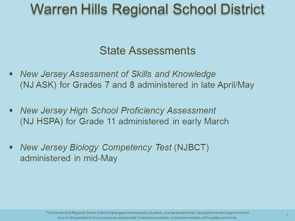 State Assessments  New Jersey Assessment of Skills and Knowledge (NJ ASK) for Grades 7 and 8 administered in late April/May  New Jersey High School Proficiency Assessment (NJ HSPA) for Grade 11 administered in early March  New Jersey Biology Competency Test (NJBCT) administered in mid-May The Warren Hills Regional School District challenges and empowers a dynamic, diverse student body in a supportive learning environment by providing academic and co-curricular opportunities to become successful, productive members of the global community.