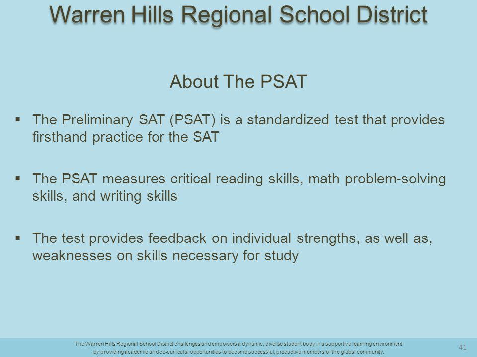 About The PSAT  The Preliminary SAT (PSAT) is a standardized test that provides firsthand practice for the SAT  The PSAT measures critical reading skills, math problem-solving skills, and writing skills  The test provides feedback on individual strengths, as well as, weaknesses on skills necessary for study The Warren Hills Regional School District challenges and empowers a dynamic, diverse student body in a supportive learning environment by providing academic and co-curricular opportunities to become successful, productive members of the global community.