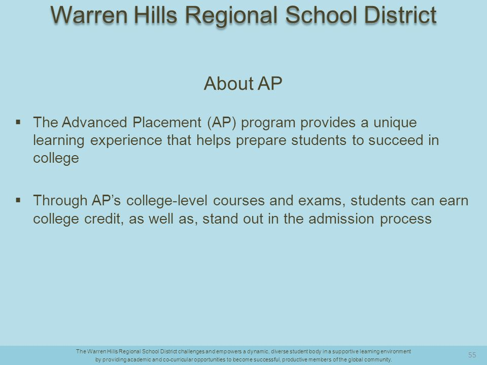 About AP  The Advanced Placement (AP) program provides a unique learning experience that helps prepare students to succeed in college  Through AP's college-level courses and exams, students can earn college credit, as well as, stand out in the admission process The Warren Hills Regional School District challenges and empowers a dynamic, diverse student body in a supportive learning environment by providing academic and co-curricular opportunities to become successful, productive members of the global community.