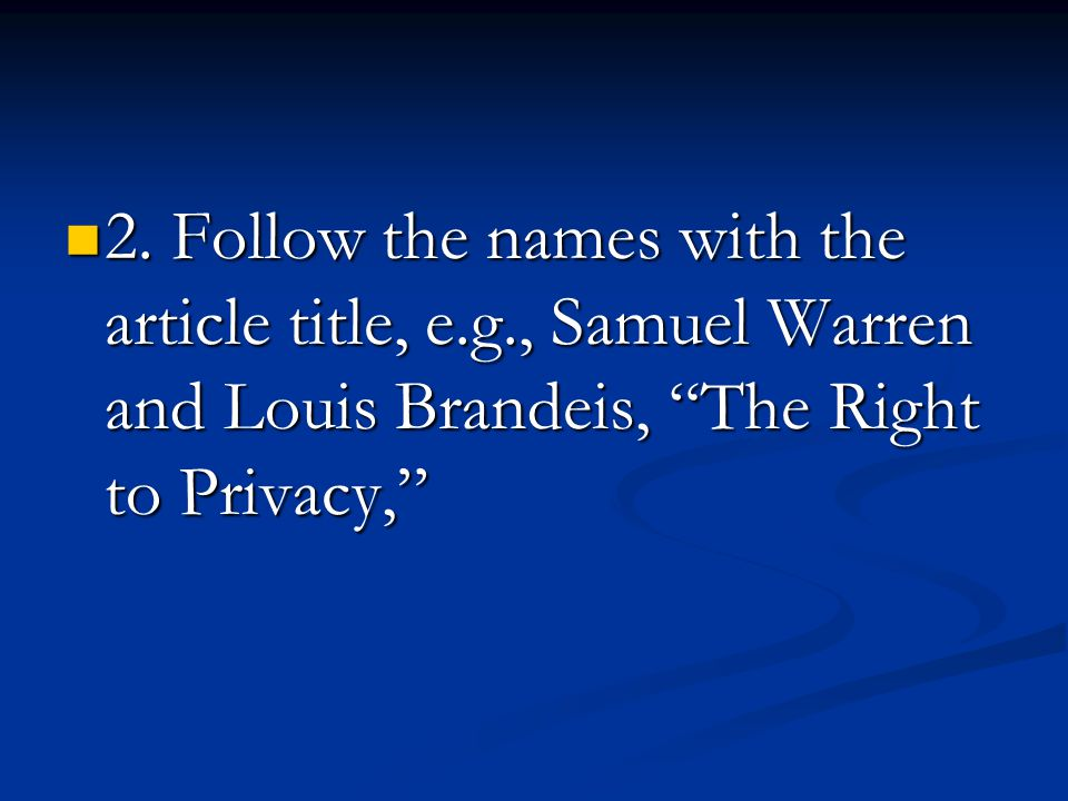 """2. Follow the names with the article title, e.g., Samuel Warren and Louis Brandeis, """"The Right to Privacy,"""" 2. Follow the names with the article title"""