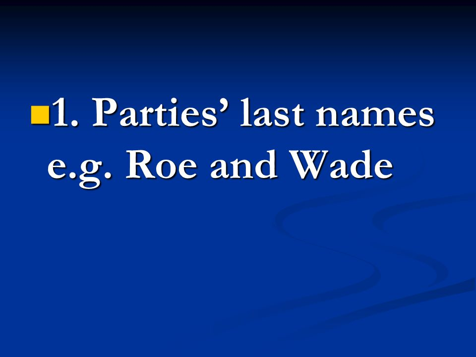 1. Parties' last names e.g. Roe and Wade 1. Parties' last names e.g. Roe and Wade