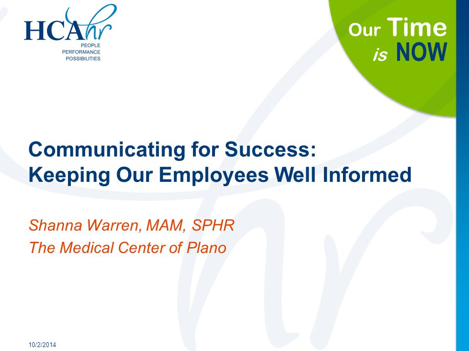 Our Time is NOW Communicating for Success: Keeping Our Employees Well Informed 10/2/2014 Shanna Warren, MAM, SPHR The Medical Center of Plano