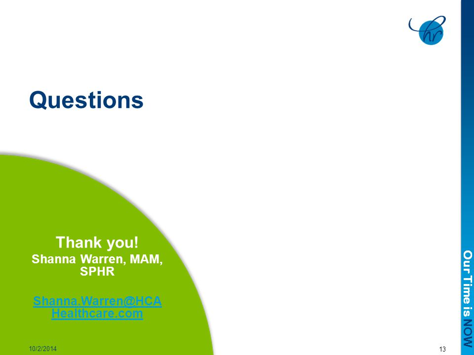 Our Time is NOW 13 10/2/2014 Questions Thank you! Shanna Warren, MAM, SPHR Shanna.Warren@HCA Healthcare.com