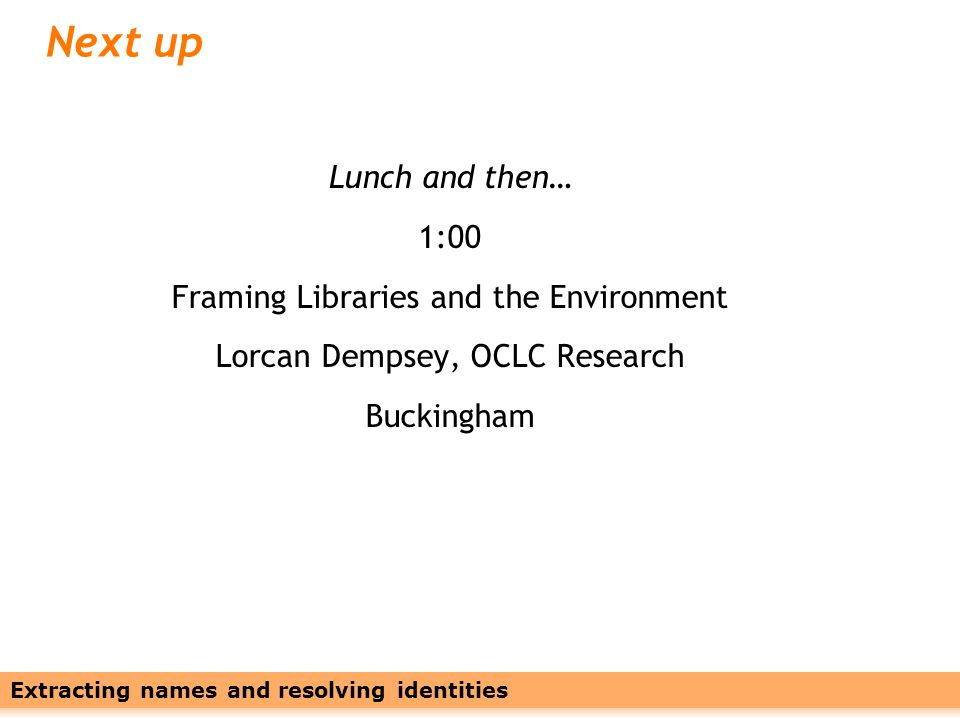 Leveraging Names with Linked Data28 Next up Lunch and then… 1:00 Framing Libraries and the Environment Lorcan Dempsey, OCLC Research Buckingham Extracting names and resolving identities