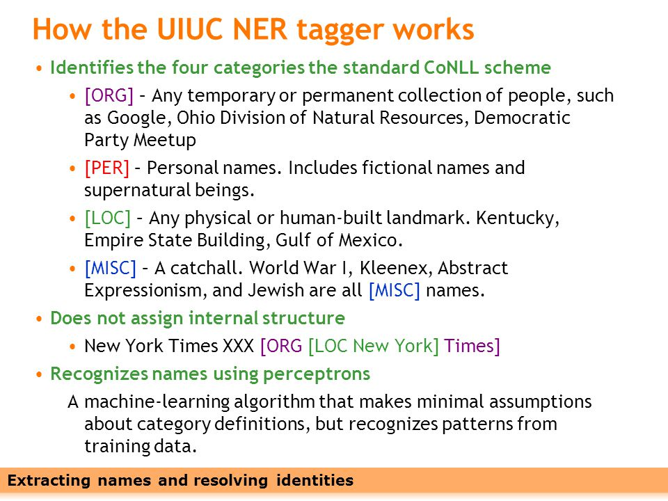 Leveraging Names with Linked Data9 How the UIUC NER tagger works Identifies the four categories the standard CoNLL scheme [ORG] – Any temporary or permanent collection of people, such as Google, Ohio Division of Natural Resources, Democratic Party Meetup [PER] – Personal names.