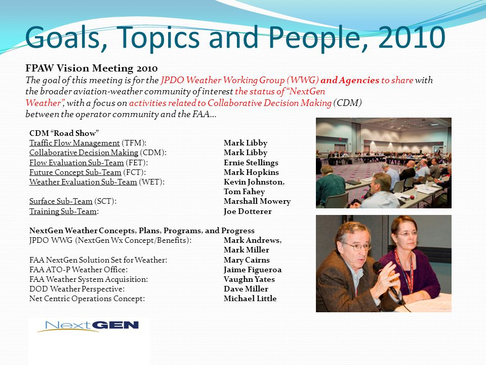 Goals, Topics and People, 2010 FPAW Vision Meeting 2010 The goal of this meeting is for the JPDO Weather Working Group (WWG) and Agencies to share wit