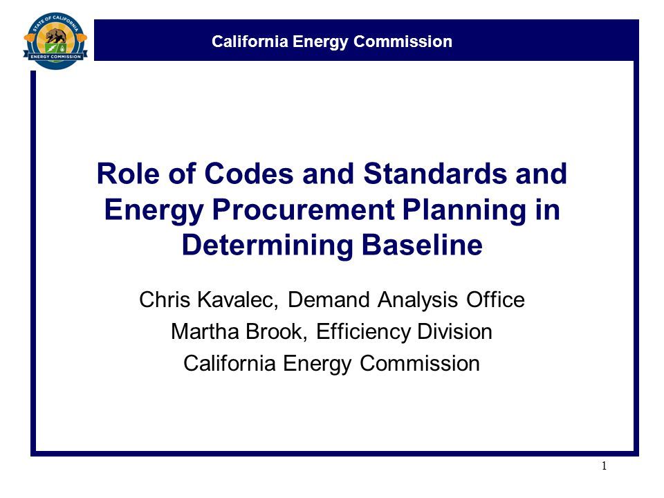 California Energy Commission Role of Codes and Standards and Energy Procurement Planning in Determining Baseline Chris Kavalec, Demand Analysis Office