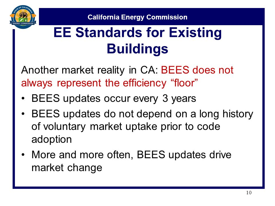 "California Energy Commission EE Standards for Existing Buildings Another market reality in CA: BEES does not always represent the efficiency ""floor"" B"