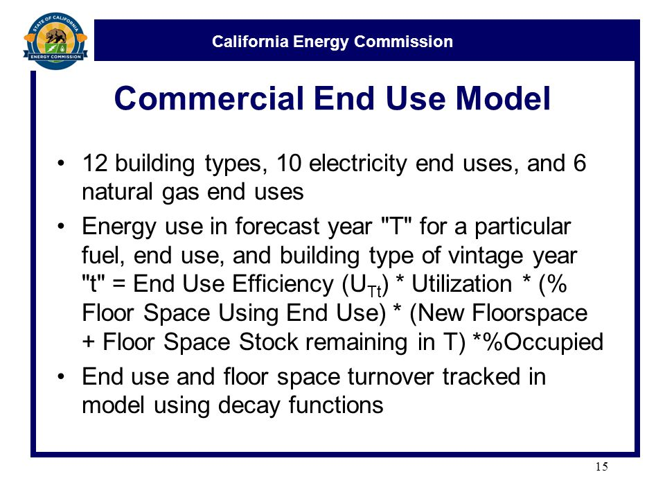 California Energy Commission Commercial End Use Model 12 building types, 10 electricity end uses, and 6 natural gas end uses Energy use in forecast year T for a particular fuel, end use, and building type of vintage year t = End Use Efficiency (U Tt ) * Utilization * (% Floor Space Using End Use) * (New Floorspace + Floor Space Stock remaining in T) *%Occupied End use and floor space turnover tracked in model using decay functions 15