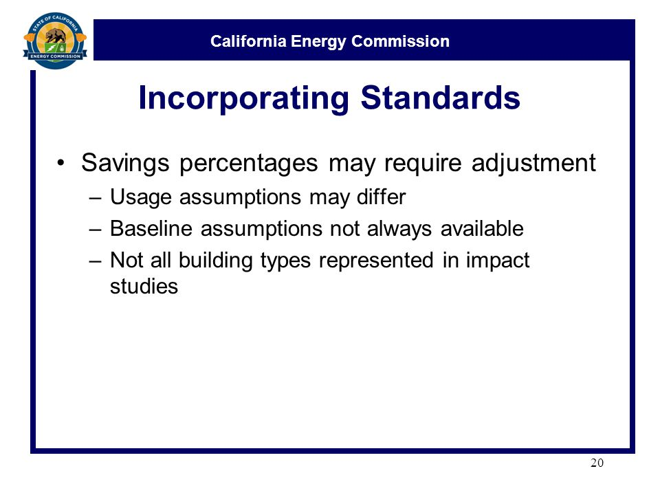 California Energy Commission Incorporating Standards Savings percentages may require adjustment –Usage assumptions may differ –Baseline assumptions not always available –Not all building types represented in impact studies 20