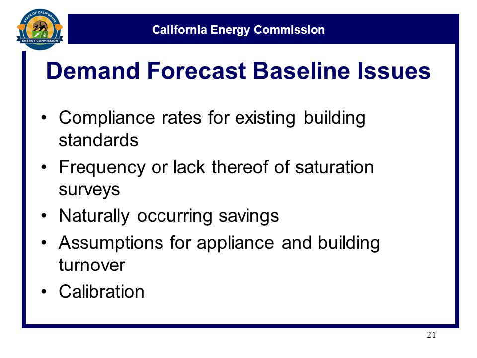 California Energy Commission Demand Forecast Baseline Issues Compliance rates for existing building standards Frequency or lack thereof of saturation