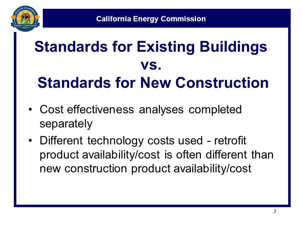 California Energy Commission Standards for Existing Buildings vs. Standards for New Construction Cost effectiveness analyses completed separately Diff