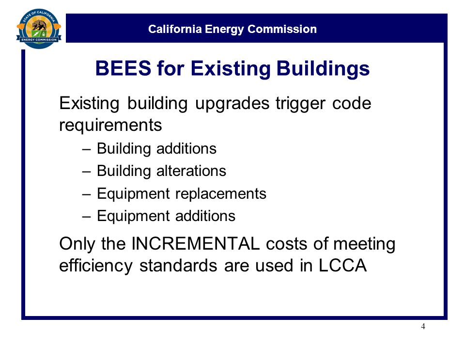 California Energy Commission BEES for Existing Buildings Existing building upgrades trigger code requirements –Building additions –Building alterations –Equipment replacements –Equipment additions Only the INCREMENTAL costs of meeting efficiency standards are used in LCCA 4