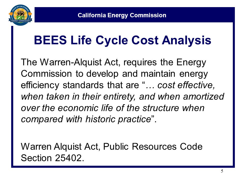 California Energy Commission BEES Life Cycle Cost Analysis 5 The Warren-Alquist Act, requires the Energy Commission to develop and maintain energy efficiency standards that are … cost effective, when taken in their entirety, and when amortized over the economic life of the structure when compared with historic practice .