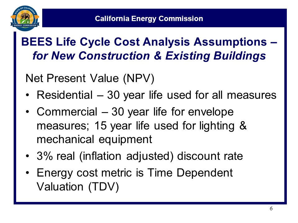 California Energy Commission BEES Life Cycle Cost Analysis Assumptions – for New Construction & Existing Buildings Net Present Value (NPV) Residential – 30 year life used for all measures Commercial – 30 year life for envelope measures; 15 year life used for lighting & mechanical equipment 3% real (inflation adjusted) discount rate Energy cost metric is Time Dependent Valuation (TDV) 6