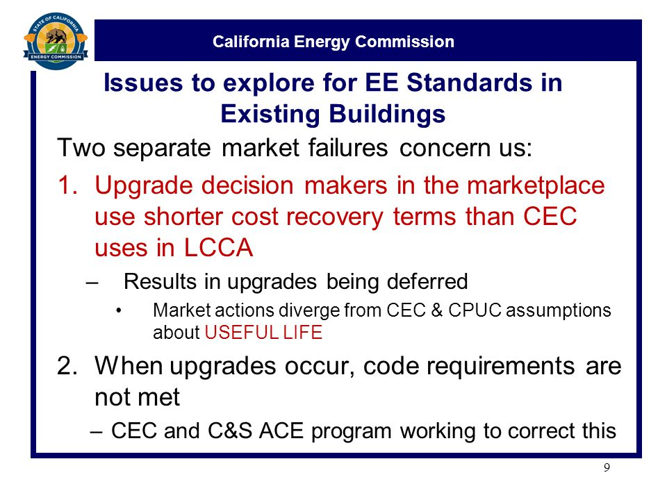 California Energy Commission Issues to explore for EE Standards in Existing Buildings Two separate market failures concern us: 1.Upgrade decision makers in the marketplace use shorter cost recovery terms than CEC uses in LCCA –Results in upgrades being deferred Market actions diverge from CEC & CPUC assumptions about USEFUL LIFE 2.When upgrades occur, code requirements are not met –CEC and C&S ACE program working to correct this 9