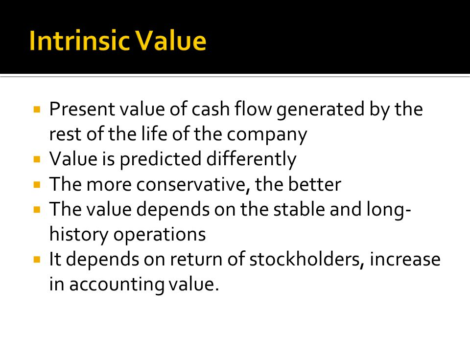  Present value of cash flow generated by the rest of the life of the company  Value is predicted differently  The more conservative, the better  The value depends on the stable and long- history operations  It depends on return of stockholders, increase in accounting value.