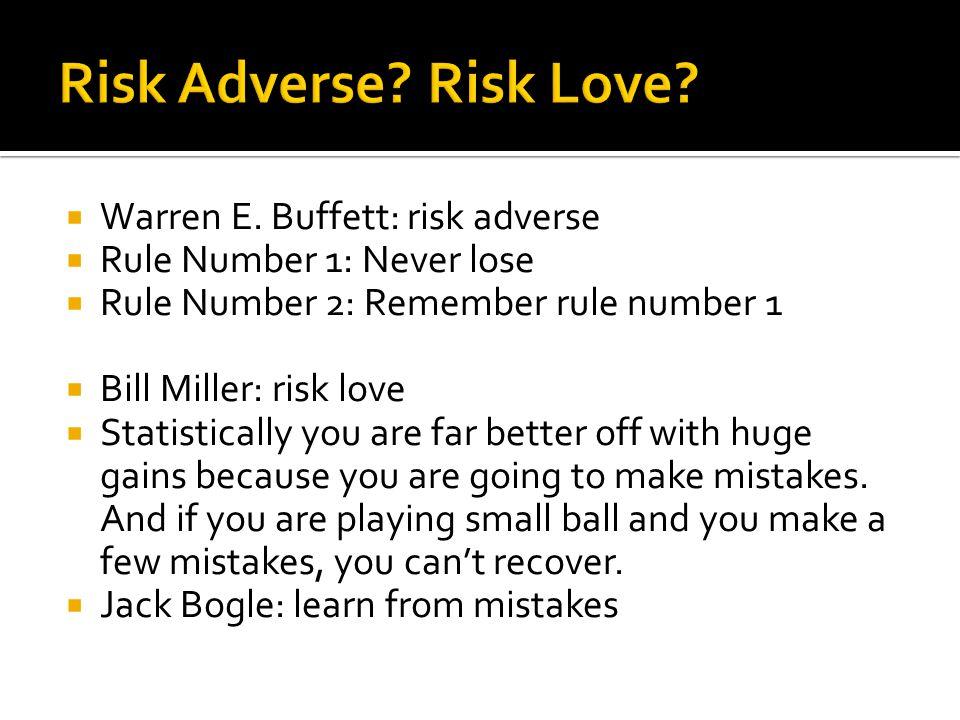  Warren E. Buffett: risk adverse  Rule Number 1: Never lose  Rule Number 2: Remember rule number 1  Bill Miller: risk love  Statistically you are