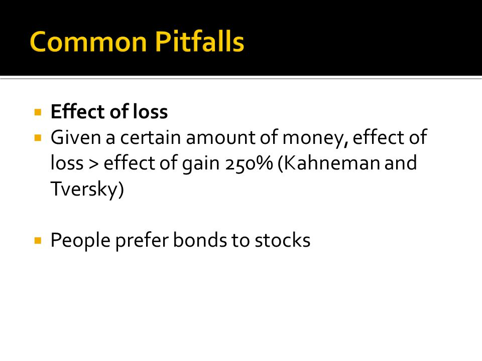  Effect of loss  Given a certain amount of money, effect of loss > effect of gain 250% (Kahneman and Tversky)  People prefer bonds to stocks