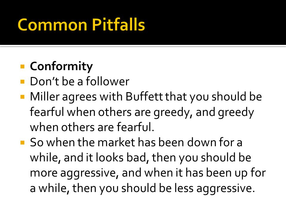  Conformity  Don't be a follower  Miller agrees with Buffett that you should be fearful when others are greedy, and greedy when others are fearful.