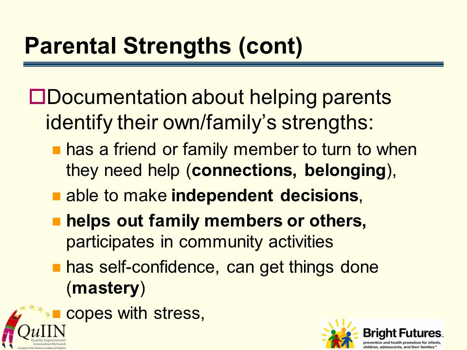 Parental Strengths (cont)  Documentation about helping parents identify their own/family's strengths: has a friend or family member to turn to when they need help (connections, belonging), able to make independent decisions, helps out family members or others, participates in community activities has self-confidence, can get things done (mastery) copes with stress,