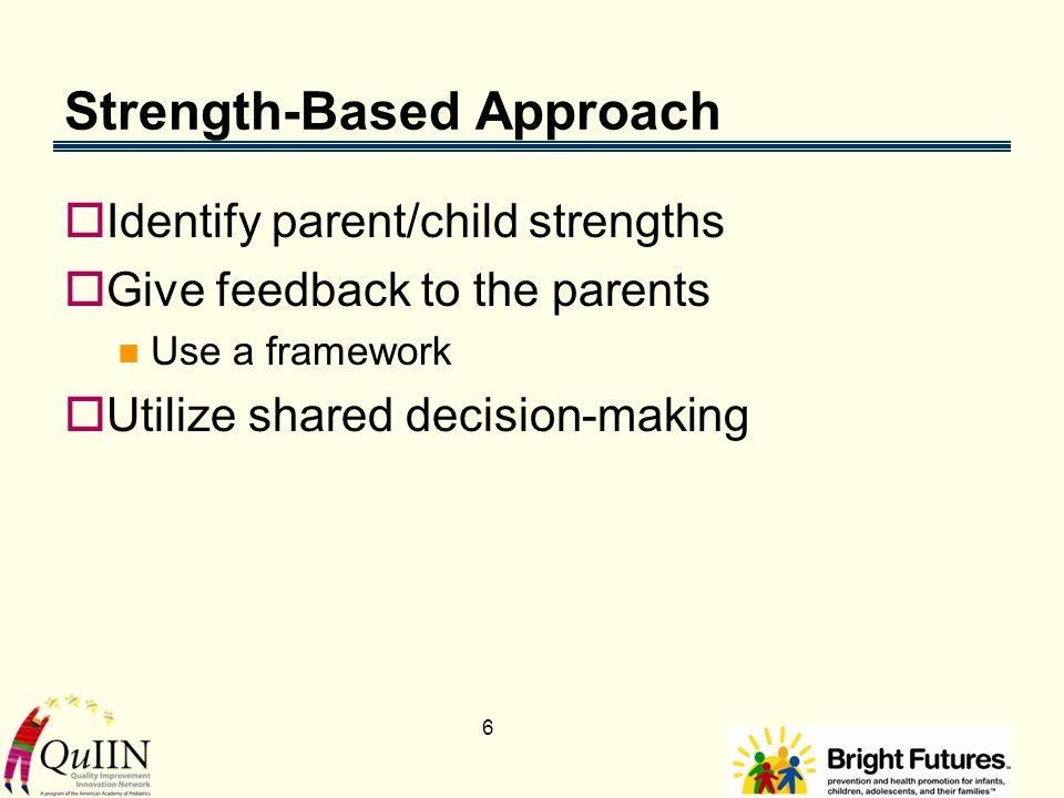 6 Strength-Based Approach  Identify parent/child strengths  Give feedback to the parents Use a framework  Utilize shared decision-making