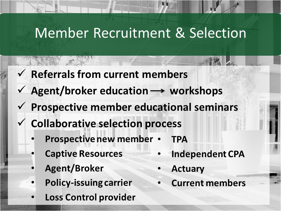 Referrals from current members Agent/broker education workshops Prospective member educational seminars Collaborative selection process Prospective new member Captive Resources Agent/Broker Policy-issuing carrier Loss Control provider TPA Independent CPA Actuary Current members